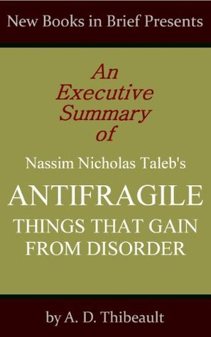 An Executive Summary of Nassim Nicholas Taleb's 'Antifragile: Things That Gain From Disorder'
