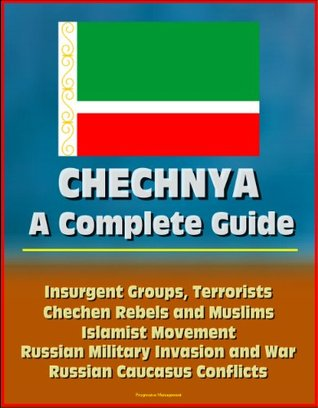 Chechnya: A Complete Guide - Insurgent Groups, Terrorists, Chechen Rebels and Muslims, Islamist Movement, Russian Military Invasion and War, Russian Caucasus Conflicts, Battle for Grozny