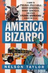 America Bizarro: A Guide to Freaky Festivals, Groovy Gatherings, Kooky Contests, and Other Strange Happenings Across the USA