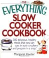 The Everything Slow Cooker Cookbook: 300 Delicious, Healthy Meals That You Can Toss in Your Crock300 Delicious, Healthy Meals That You Can Toss in Your Crockery and Prepare in a Snap Ery and Prepare in a Snap