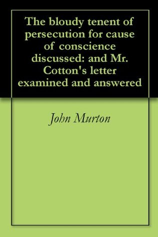 The bloudy tenent of persecution for cause of conscience discussed: and Mr. Cotton's letter examined and answered