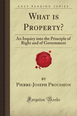 What is Property?: An Inquiry into the Principle of Right and of Government (Forgotten Books)