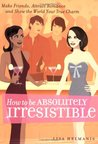 How to be Absolutely Irresistible: Make Friends, Attract Romance and Show the World Your True Charm