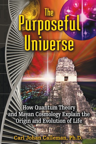 The purposeful universe: how quantum theory and mayan cosmology explain the origin and evolution of life by Carl Johan Calleman