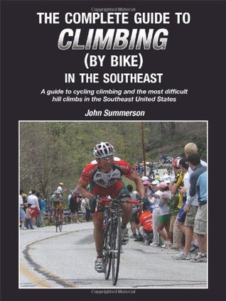 The Complete Guide to Climbing (by Bike) in the Southeast: A Guide to Cycling Climing and the Most Difficult Hill Climbs in the Southeast United States