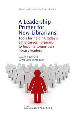 A Leadership Primer for New Librarians: Tools for helping today's early-career librarians become tomorrow's library leaders