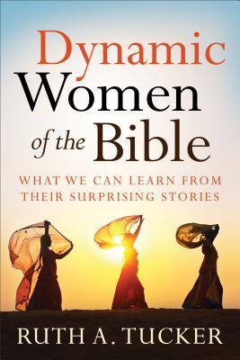 Dynamic women of the bible: what we can learn from their surprising stories by Ruth A. Tucker