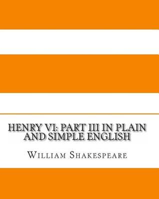 Henry VI: Part III in Plain and Simple English: A Modern Translation and the Original Version