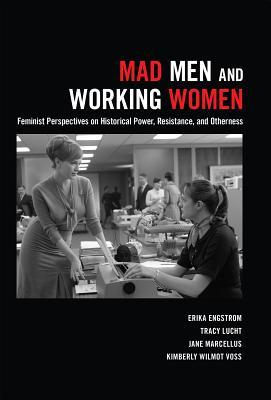 Mad Men and Working Women; Feminist Perspectives on Historical Power, Resistance, and Otherness