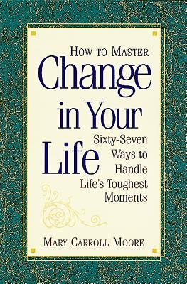 how-to-master-change-in-your-life-sixty-seven-ways-to-handle-life-s-toughest-moments
