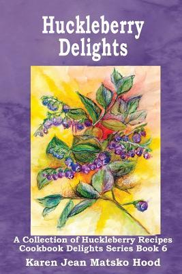 Huckleberry Delights Cookbook: A Collection of Huckleberry Recipes (Cookbook Delight Series, #6)