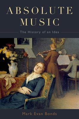 Absolute Music: The History of an Idea por Mark Evan Bonds