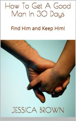 How To Get A Good Man In 30 Days: Find Him and Keep Him!