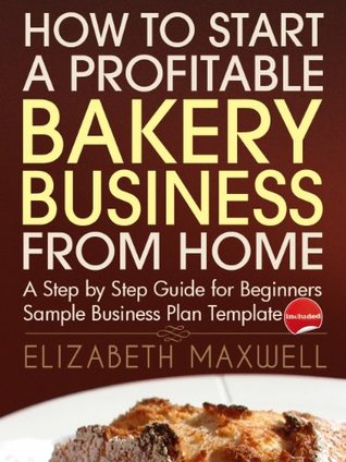 How to Start a Profitable Bakery Business From Home: A Step By Step Guide for Beginners - Sample Business Plan Template Included