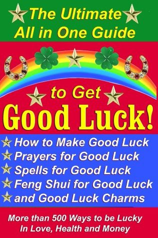 The Ultimate All in One Guide to Get Good Luck! How to Make Good Luck, Prayers for Good Luck, Spells for Good Luck, Feng Shui for Good Luck, and Good Luck Charms