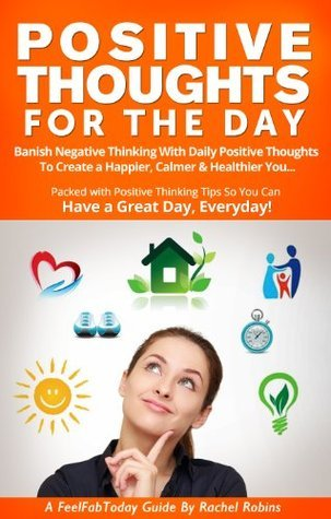 Positive Thoughts For The Day: Banish Negative Thinking with Daily Positive Thoughts to Create a Happier, Calmer & Healthier you. Have a Great Day, Everyday!
