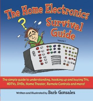 The Home Electronics Survival Guide: The Simple Guide to Understanding, Hooking Up and Buying TVs, HDTVs, DVDs, Home Theater, Remote Controls and More!