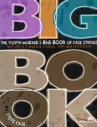 The Youth Worker's Big Book of Case Studies: Not Quite a Million Stories That Beg Discussion