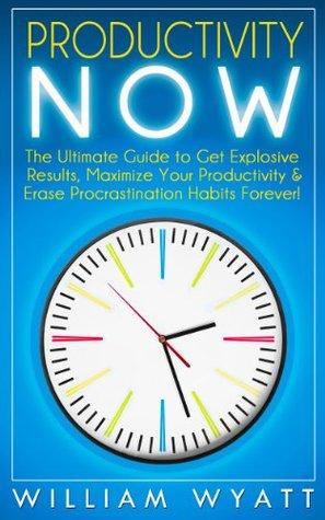 Productivity: NOW! The Ultimate Guide to Get Explosive Results, Maximize Your Productivity & Erase The Procrastination Habit Through Smart Discipline & ... Management, Habit, Self Control, Success)