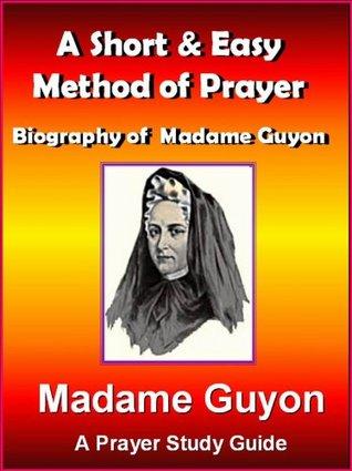 Prayer Classics: A Short & Easy Method of Prayer & Biography of Madam Guyon