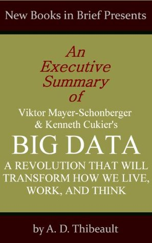 An Executive Summary of Viktor Mayer-Schonberger and Kenneth Cukier's 'Big Data: A Revolution That Will Transform How We Live, Work, and Think'