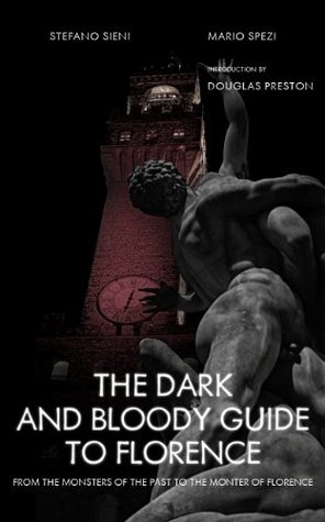 The Dark and Bloody Guide to Florence: From the Monsters of the Past to the Monster of Florence