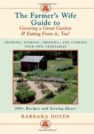 The Farmer's Wife Guide to Growing a Great Garden--And Eating from It, Too!: Growing, Storing, Freezing, and Cooking Your Own Vegetables + 250 Recipes and Serving Ideas!