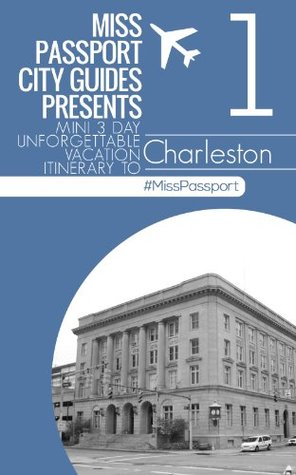 Charleston South Carolina Travel Guide : Miss passport mini three day unforgettable vacation itinerary (3-Day Budget Itinerary): Charleston South Carolina ... unforgettable vacation itinerary (3-Day Bu)