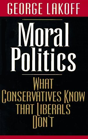 Moral Politics: What Conservatives Know That Liberals Dont