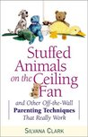 Stuffed Animals on the Ceiling Fan: And Other Off-The-Wall Parenting Techniques That Really Work