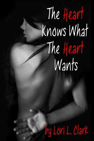 The Heart Knows What the Heart Wants by Lori L. Clark