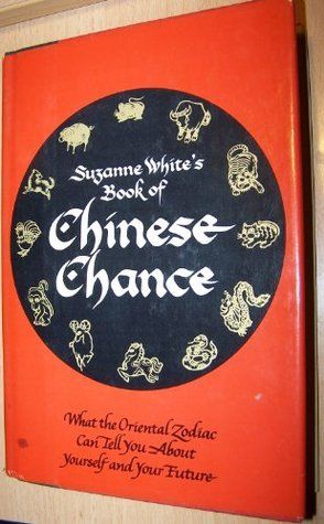 Suzanne White's Book of Chinese Chance: What the Oriental Zodiac Can Tell You About Yourself and Your Future