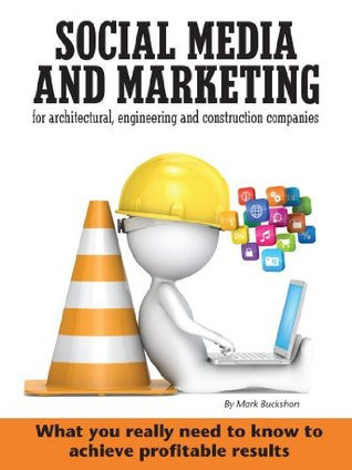 Social media and marketing for architectural, engineering and construction companies What you really need to know to achieve profitable results