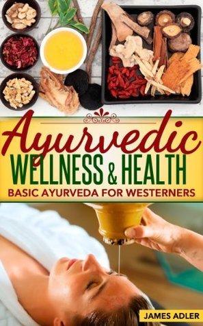 Ayurveda: Ayurvedic Wellness and Health. Basic Ayurveda For Westerners.