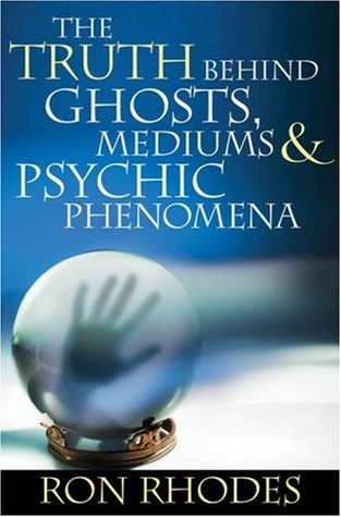The Truth Behind Ghosts, Mediums, & Psychic Phenomena by Ron Rhodes