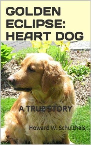 GOLDEN ECLIPSE: HEART DOG --- A True Story by Howard Schultheis