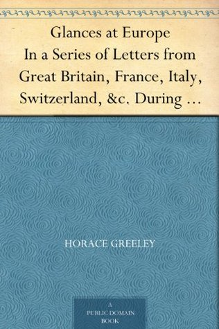 Glances at Europe In a Series of Letters from Great Britain, France, Italy, Switzerland, &c. During the Summer of 1851.