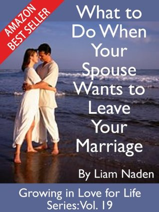 What to Do When Your Spouse Wants to Leave Your Marriage (Growing in Love for Life Series, Vol. 19)
