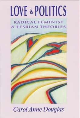 Love and politics: radical feminist and lesbian theories by Carol Anne Douglas