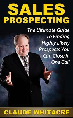 Sales Prospecting: The Ultimate Guide to Finding Highly Likely Prospects You Can Close in One Call