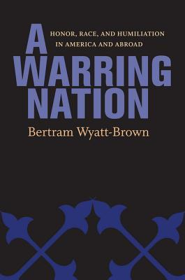A Warring Nation: Honor, Race, and Humiliation in America and Abroad