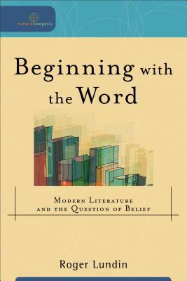Ebook Beginning with the Word: Modern Literature and the Question of Belief by Roger Lundin DOC!