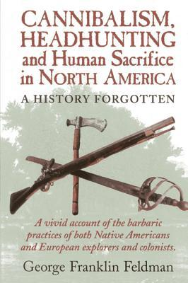 Cannibalism, Headhunting and Human Sacrifice in North America