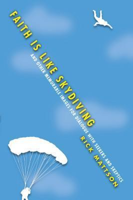 Faith Is Like Skydiving: And Other Memorable Images for Dialogue with Seekers and Skeptics