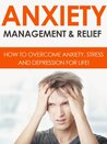 Anxiety Management & Relief - How To Overcome Anxiety, Stress And Depression For Life! (Anxiety, Anxiety Management, Anxiety Relief)