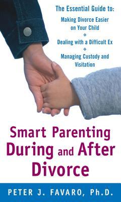 Smart Parenting During and After Divorce: The Essential Guide to Making Divorce Easier on Your Child: The Essential Guide to Making Divorce Easier on Your Child