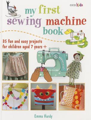 My First Sewing Machine Book: 35 fun and easy projects for children aged 7 years + by Emma Hardy
