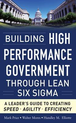 Building High Performance Government Through Lean Six SIGMA: Building High Performance Government Through Lean Six SIGMA: A Leader's Guide to Creating Speed, Agility, and Efficienc a Leader's Guide to Creating Speed, Agility, and Efficiency