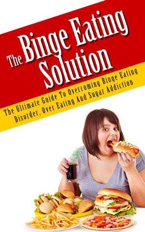 The Binge Eating Solution - The Ultimate Guide to Overcoming Binge Eating Disorder, Overeating and Sugar Addiction (Binge Eating, Binge Eating Disorder, ... Eating Workbook, Binge Eating for Dummies)