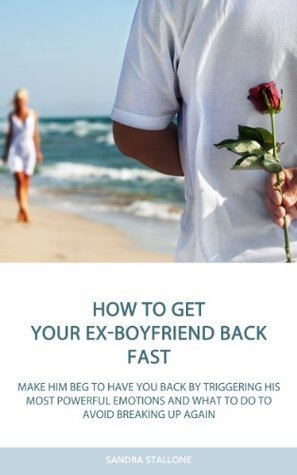 How To Get Your Ex-Boyfriend Back Fast: Make Him Beg to Have You Back By Triggering His Most Powerful Emotions and What to Do to Avoid Breaking Up Again
